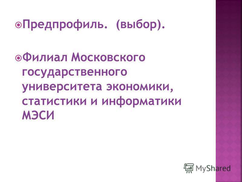 Предпрофиль. (выбор). Филиал Московского государственного университета экономики, статистики и информатики МЭСИ