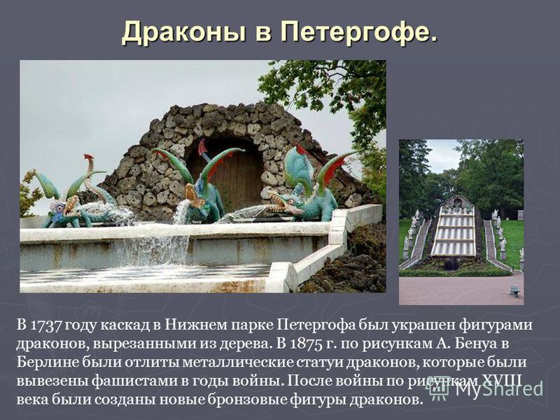 Драконы в Петергофе. В 1737 году каскад в Нижнем парке Петергофа был украшен фигурами драконов, вырезанными из дерева. В 1875 г. по рисункам А. Бенуа в Берлине были отлиты металлические статуи драконов, которые были вывезены фашистами в годы войны. П