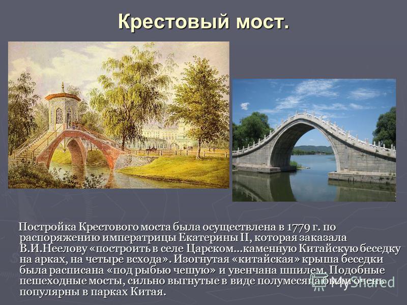 Крестовый мост. Постройка Крестового моста была осуществлена в 1779 г. по распоряжению императрицы Екатерины II, которая заказала В.И.Неелову «построить в селе Царском…каменную Китайскую беседку на арках, на четыре всхода». Изогнутая «китайская» крыш