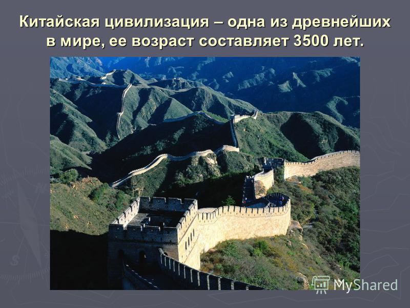 Китайская цивилизация – одна из древнейших в мире, ее возраст составляет 3500 лет.