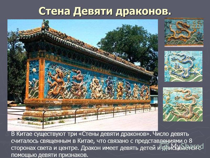 Стена Девяти драконов. В Китае существуют три «Стены девяти драконов». Число девять считалось священным в Китае, что связано с представлениями о 8 сторонах света и центре. Дракон имеет девять детей и описывается с помощью девяти признаков.