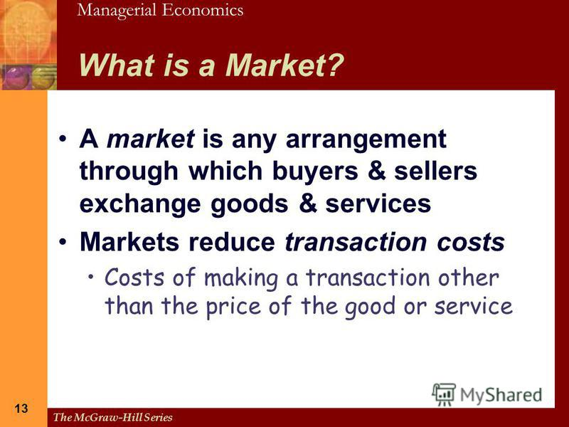 Managerial Economics The McGraw-Hill Series 13 What is a Market? A market is any arrangement through which buyers & sellers exchange goods & services Markets reduce transaction costs Costs of making a transaction other than the price of the good or s