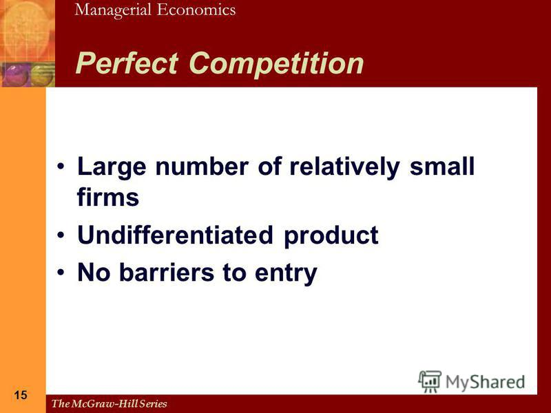 Managerial Economics The McGraw-Hill Series 15 Perfect Competition Large number of relatively small firms Undifferentiated product No barriers to entry
