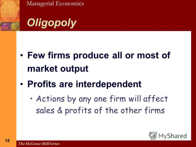 Managerial Economics The McGraw-Hill Series 18 Oligopoly Few firms produce all or most of market output Profits are interdependent Actions by any one firm will affect sales & profits of the other firms