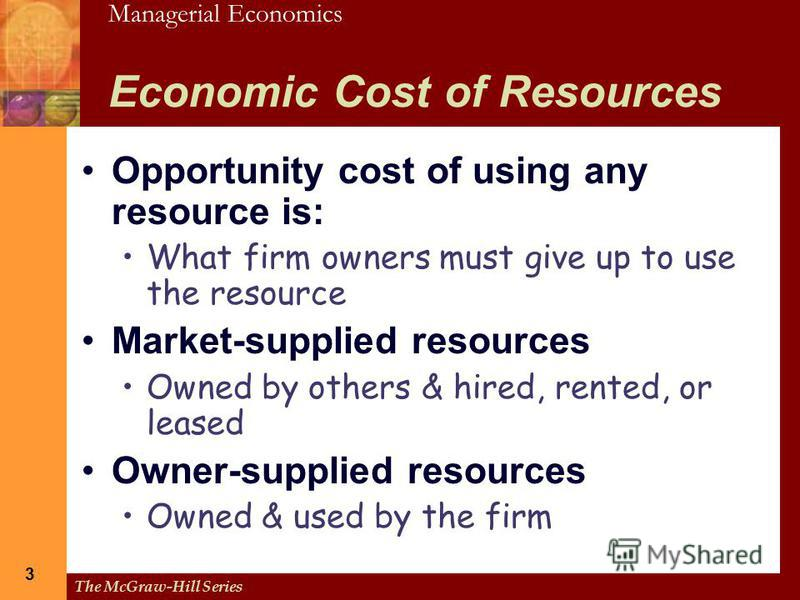 Managerial Economics The McGraw-Hill Series 3 3 Economic Cost of Resources Opportunity cost of using any resource is: What firm owners must give up to use the resource Market-supplied resources Owned by others & hired, rented, or leased Owner-supplie