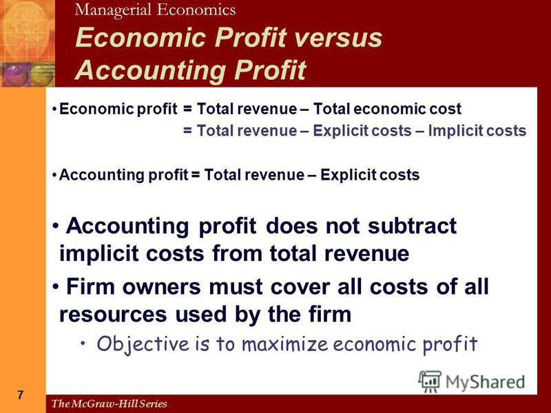 Managerial Economics The McGraw-Hill Series 7 7 Economic Profit versus Accounting Profit Economic profit= Total revenue – Total economic cost = Total revenue – Explicit costs – Implicit costs Accounting profit = Total revenue – Explicit costs Account