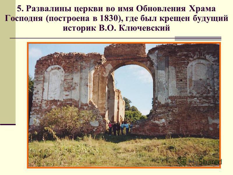 5. Развалины церкви во имя Обновления Храма Господня (построена в 1830), где был крещен будущий историк В.О. Ключевский