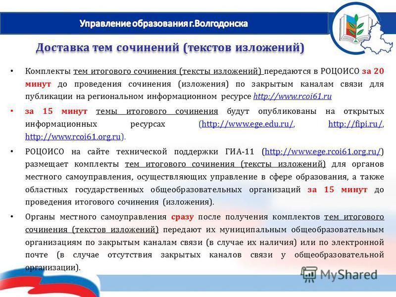 Комплекты тем итогового сочинения (тексты изложений) передаются в РОЦОИСО за 20 минут до проведения сочинения (изложения) по закрытым каналам связи для публикации на региональном информационном ресурсе http://www.rcoi61.ruhttp://www.rcoi61. ru за 15