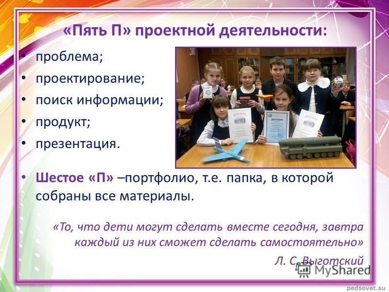 «Пять П» проектной деятельности: проблема; проектирование; поиск информации; продукт; презентация. Шестое «П» –портфолио, т.е. папка, в которой собраны все материалы. «То, что дети могут сделать вместе сегодня, завтра каждый из них сможет сделать сам
