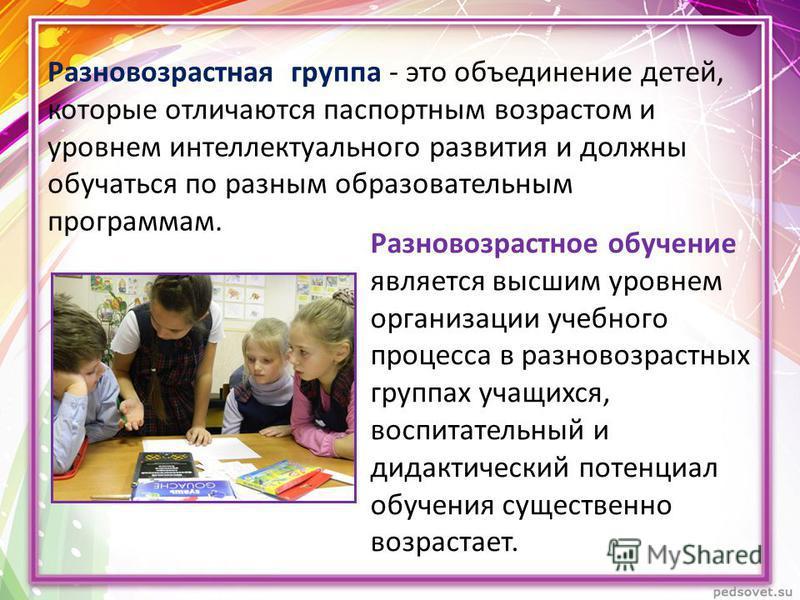Разновозрастная группа - это объединение детей, которые отличаются паспортным возрастом и уровнем интеллектуального развития и должны обучаться по разным образовательным программам. Разновозрастное обучение является высшим уровнем организации учебног