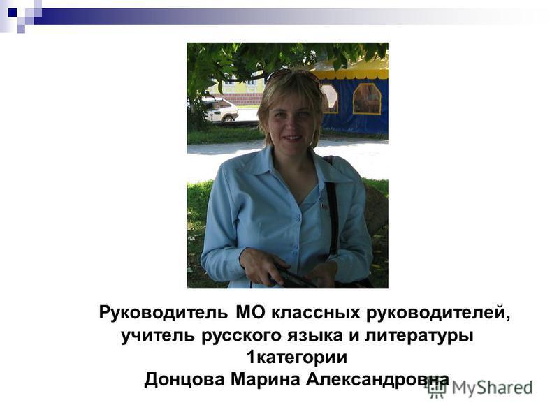 Руководитель МО классных руководителей, учитель русского языка и литературы 1 категории Донцова Марина Александровна