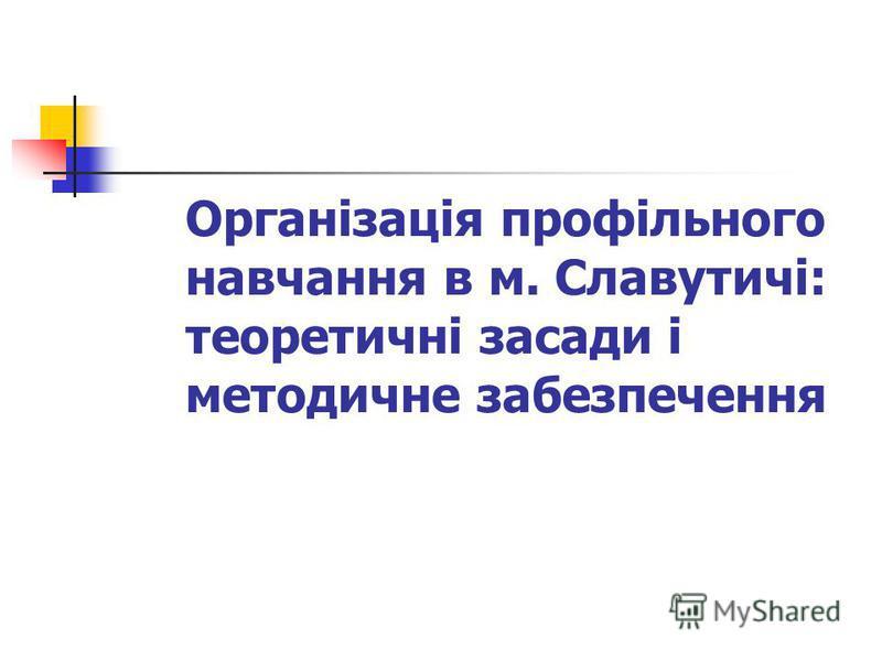 Організація профільного навчання в м. Славутичі: теоретичні засади і методичне забезпечення