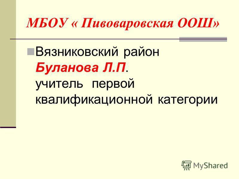 МБОУ « Пивоваровская ООШ» Вязниковский район Буланова Л.П. учитель первой квалификационной категории