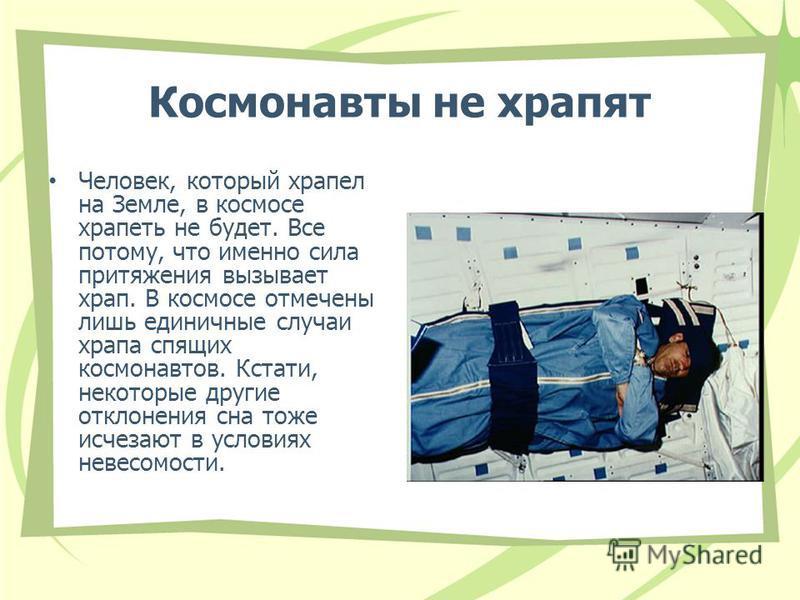 Космонавты не храпят Человек, который храпел на Земле, в космосе храпеть не будет. Все потому, что именно сила притяжения вызывает храп. В космосе отмечены лишь единичные случаи храпа спящих космонавтов. Кстати, некоторые другие отклонения сна тоже и