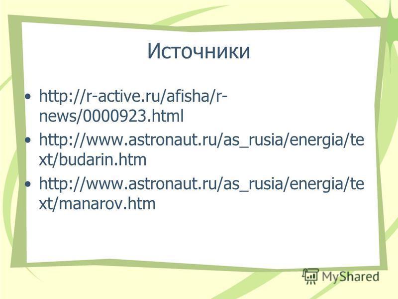 Источники http://r-active.ru/afisha/r- news/0000923. html http://www.astronaut.ru/as_rusia/energia/te xt/budarin.htm http://www.astronaut.ru/as_rusia/energia/te xt/manarov.htm