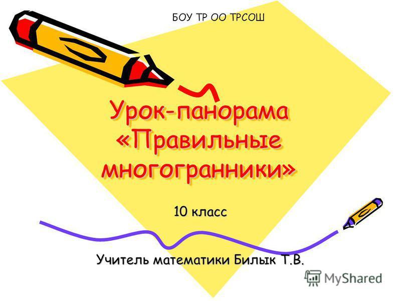 Урок-панорама «Правильные многогранники» 10 класс Учитель математики Билык Т.В. БОУ ТР ОО ТРСОШ