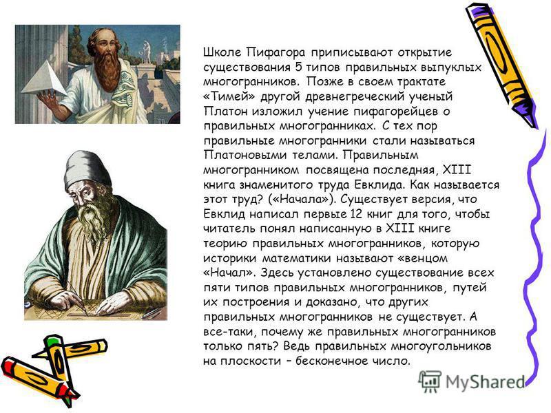 Школе Пифагора приписывают открытие существования 5 типов правильных выпуклых многогранников. Позже в своем трактате «Тимей» другой древнегреческий ученый Платон изложил учение пифагорейцев о правильных многогранниках. С тех пор правильные многогранн