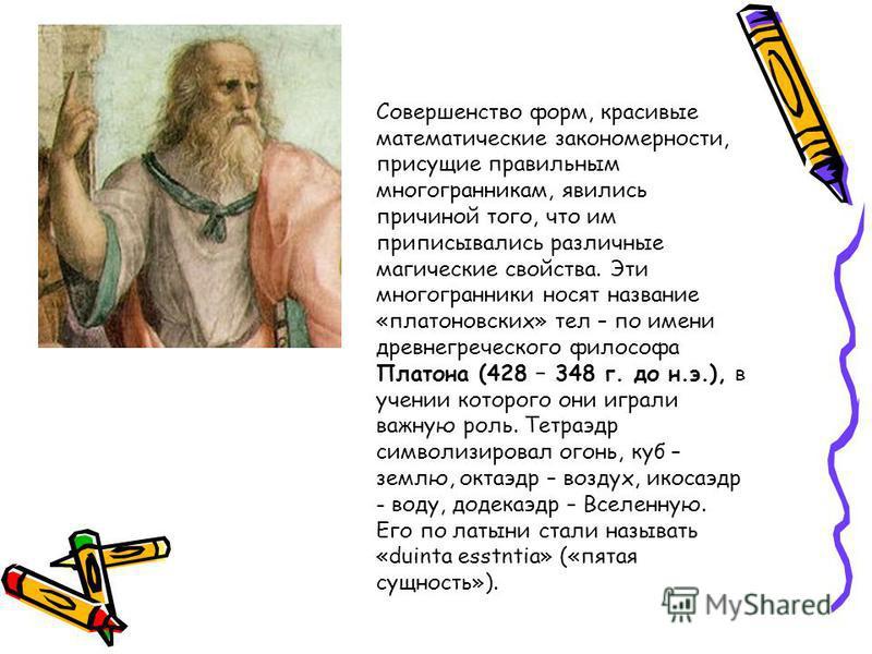 Совершенство форм, красивые математические закономерности, присущие правильным многогранникам, явились причиной того, что им приписывались различные магические свойства. Эти многогранники носят название «платоновских» тел – по имени древнегреческого