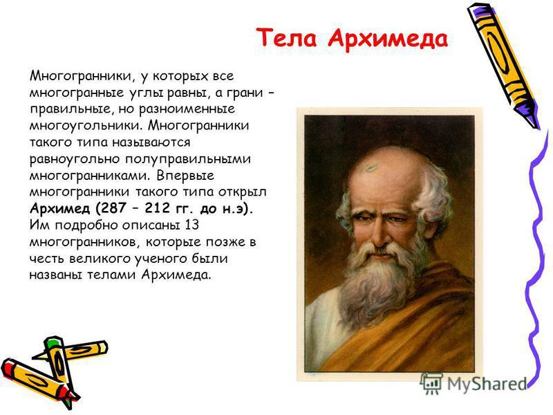 Тела Архимеда Многогранники, у которых все многогранные углы равны, а грани – правильные, но разноименные многоугольники. Многогранники такого типа называются равноугольно полуправильными многогранниками. Впервые многогранники такого типа открыл Архи