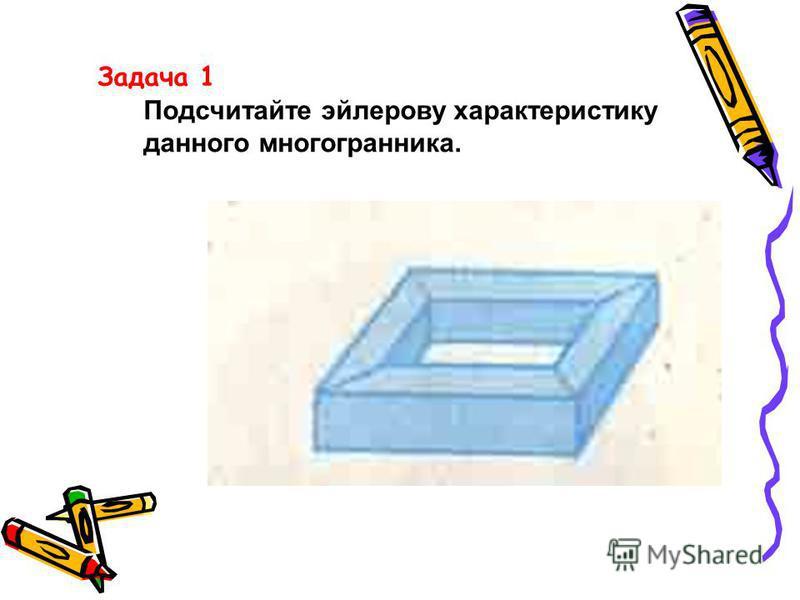 Задача 1 Подсчитайте эйлерову характеристику данного многогранника.