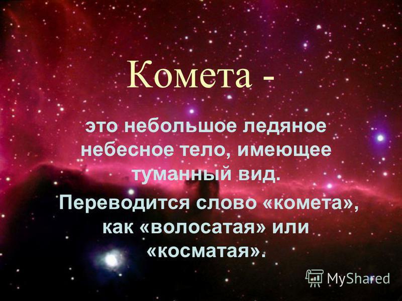 Комета - это небольшое ледяное небесное тело, имеющее туманный вид. Переводится слово «комета», как «волосатая» или «косматая».