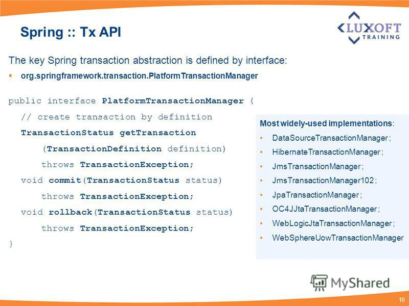 10 Spring :: Tx API The key Spring transaction abstraction is defined by interface: org.springframework.transaction.PlatformTransactionManager public interface PlatformTransactionManager { // create transaction by definition TransactionStatus getTran