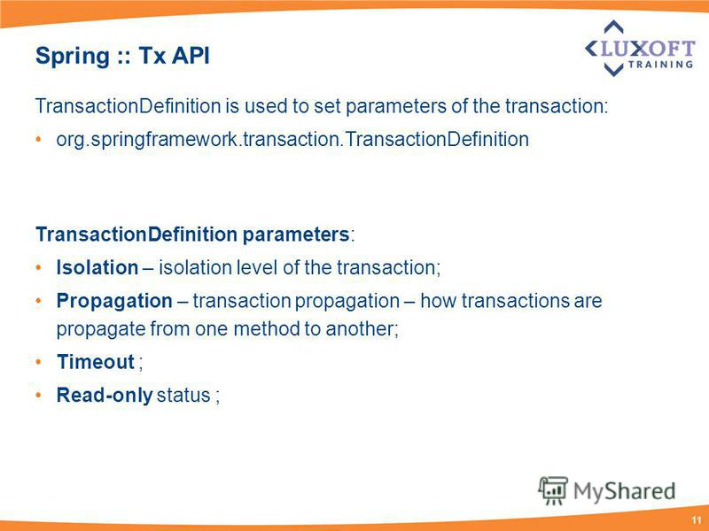 11 Spring :: Tx API TransactionDefinition is used to set parameters of the transaction: org.springframework.transaction.TransactionDefinition TransactionDefinition parameters: Isolation – isolation level of the transaction; Propagation – transaction
