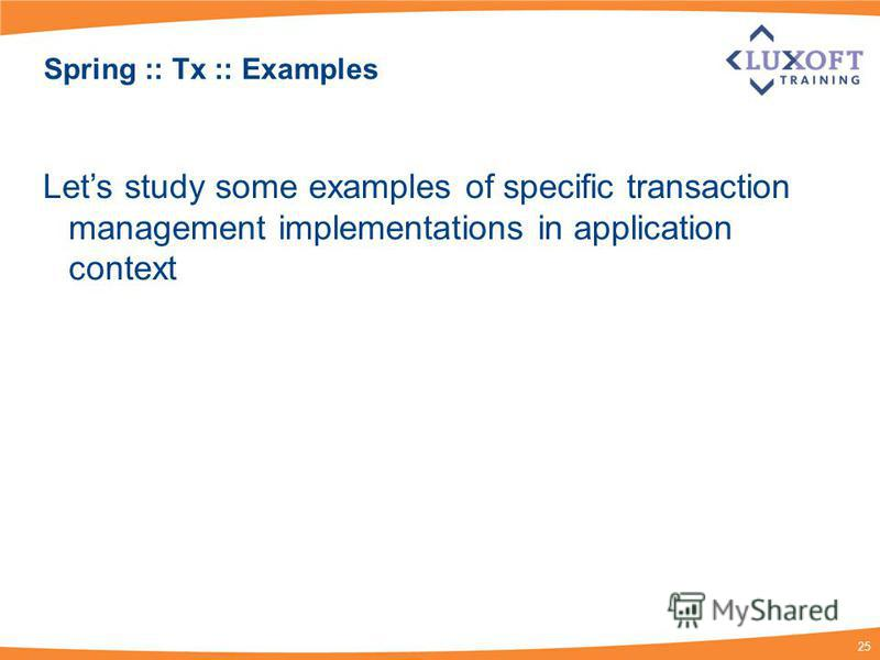 25 Spring :: Tx :: Examples Lets study some examples of specific transaction management implementations in application context