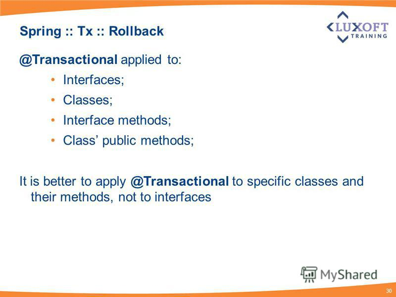 30 Spring :: Tx :: Rollback @Transactional applied to: Interfaces; Classes; Interface methods; Class public methods; It is better to apply @Transactional to specific classes and their methods, not to interfaces