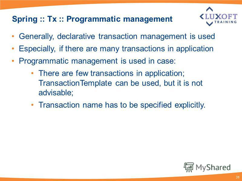 31 Spring :: Tx :: Programmatic management Generally, declarative transaction management is used Especially, if there are many transactions in application Programmatic management is used in case: There are few transactions in application; Transaction