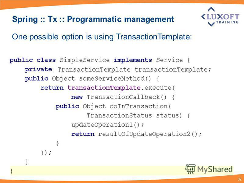32 Spring :: Tx :: Programmatic management One possible option is using TransactionTemplate: