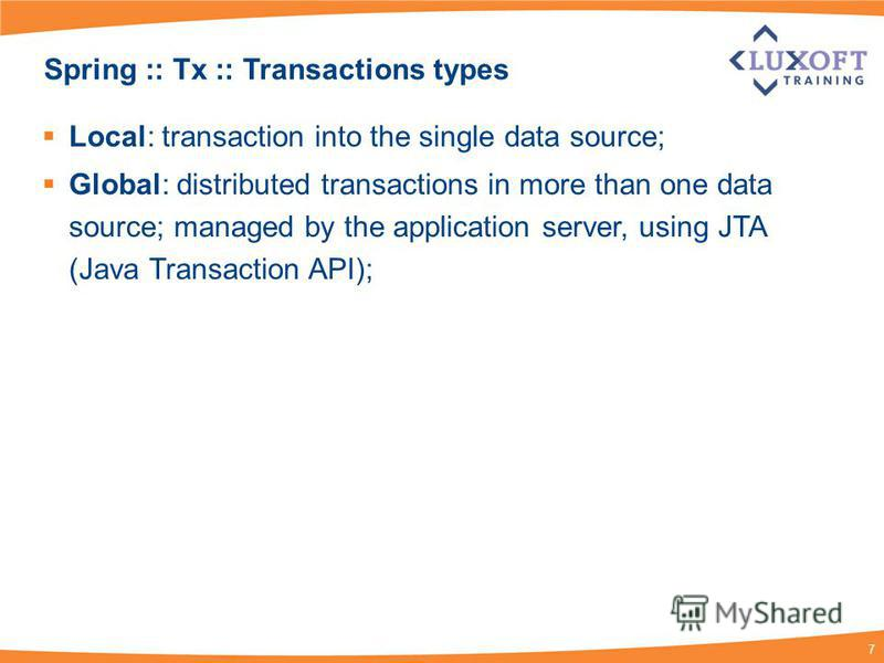 7 Spring :: Tx :: Transactions types Local: transaction into the single data source; Global: distributed transactions in more than one data source; managed by the application server, using JTA (Java Transaction API);
