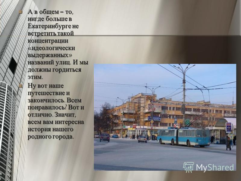 А в общем – то, нигде больше в Екатеринбурге не встретить такой концентрации «идеологически выдержанных» названий улиц. И мы должны гордиться этим. А в общем – то, нигде больше в Екатеринбурге не встретить такой концентрации «идеологически выдержанны