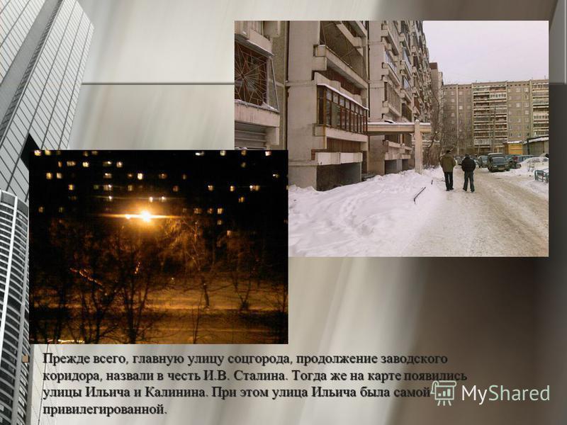 Прежде всего, главную улицу соцгорода, продолжение заводского коридора, назвали в честь И.В. Сталина. Тогда же на карте появились улицы Ильича и Калинина. При этом улица Ильича была самой привилегированной. Прежде всего, главную улицу соцгорода, прод