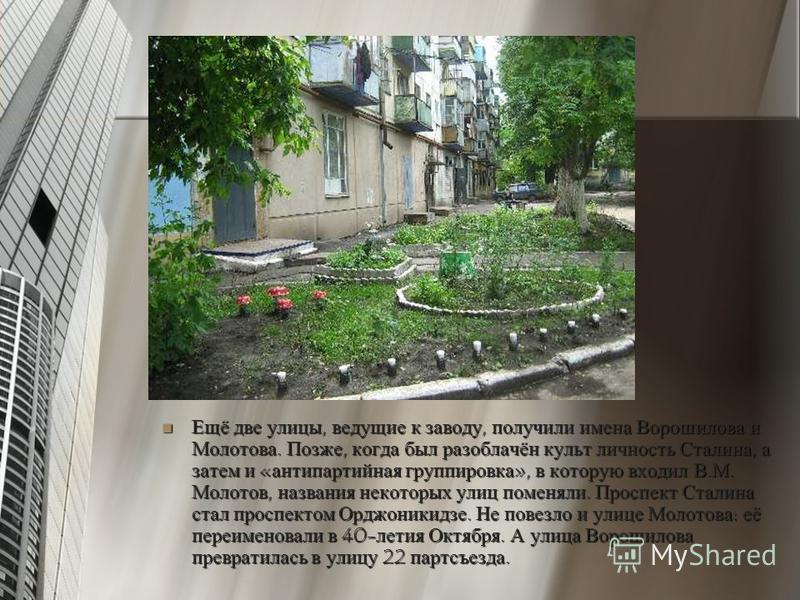 Ещё две улицы, ведущие к заводу, получили имена Ворошилова и Молотова. Позже, когда был разоблачён культ личность Сталина, а затем и «антипартийная группировка», в которую входил В.М. Молотов, названия некоторых улиц поменяли. Проспект Сталина стал п