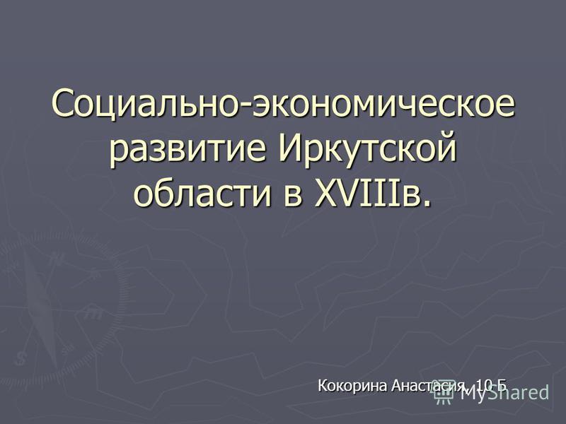 Социально-экономическое развитие Иркутской области в XVIIIв. Кокорина Анастасия, 10 Б