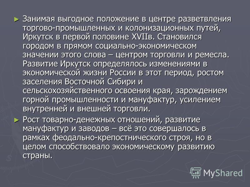 Занимая выгодное положение в центре разветвления торгово-промышленных и колонизационных путей, Иркутск в первой половине XVIIв. Становился городом в прямом социально-экономическом значении этого слова – центром торговли и ремесла. Развитие Иркутск оп