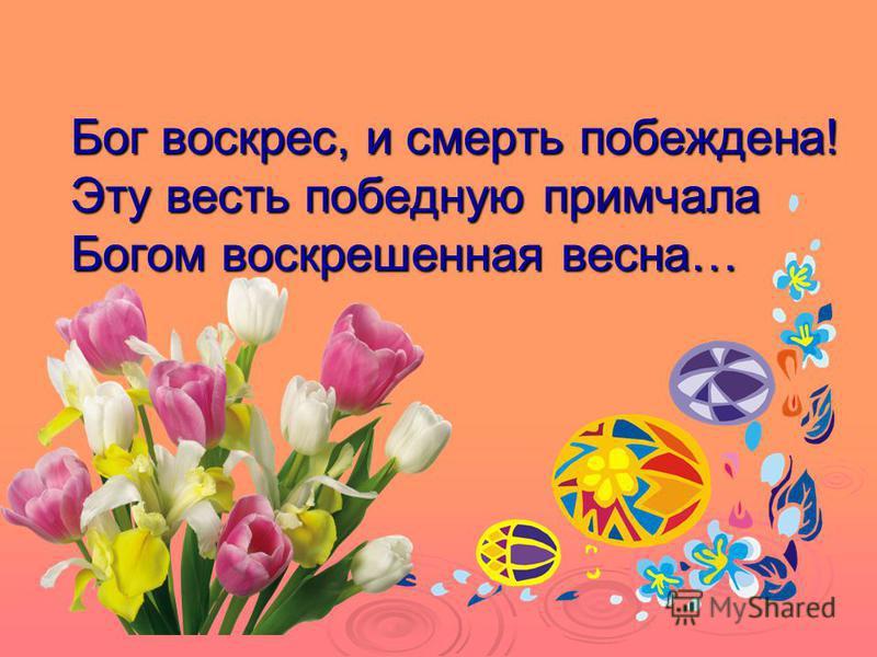 Бог воскрес, и смерть побеждена! Эту весть победную примчала Богом воскрешенная весна…