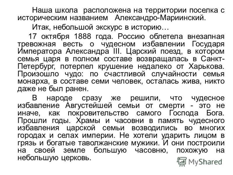 Наша школа расположена на территории поселка с историческим названием Александро-Мариинский. Итак, небольшой экскурс в историю… 17 октября 1888 года. Россию облетела внезапная тревожная весть о чудесном избавлении Государя Императора Александра III.