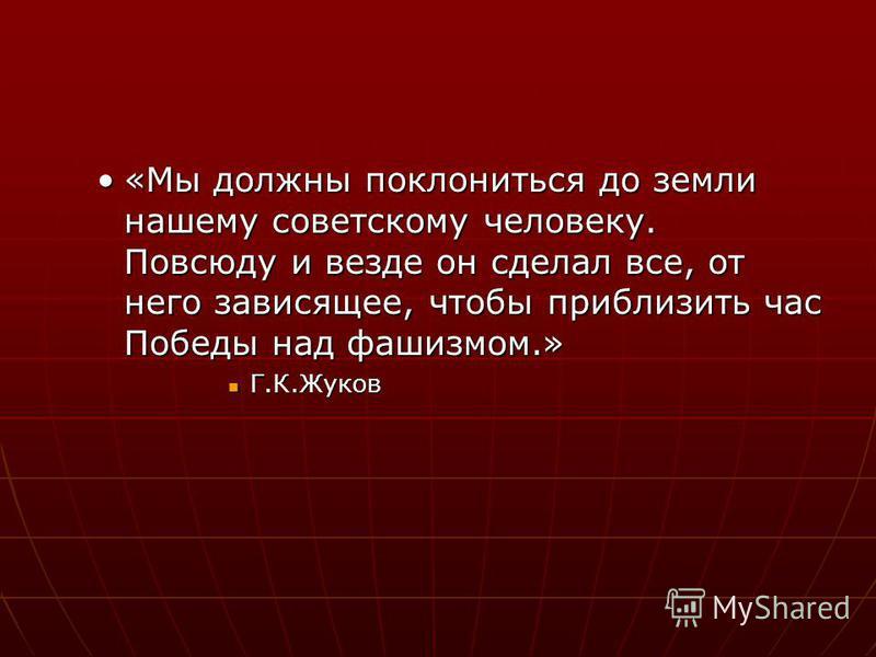 «Мы должны поклониться до земли нашему советскому человеку. Повсюду и везде он сделал все, от него зависящее, чтобы приблизить час Победы над фашизмом.»«Мы должны поклониться до земли нашему советскому человеку. Повсюду и везде он сделал все, от него