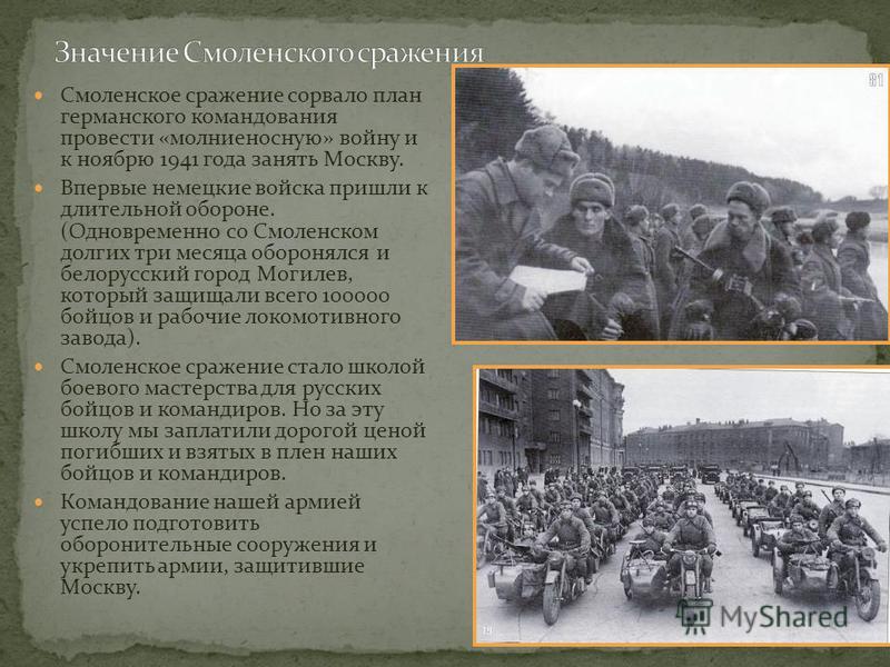 Смоленское сражение сорвало план германского командования провести «молниеносную» войну и к ноябрю 1941 года занять Москву. Впервые немецкие войска пришли к длительной обороне. (Одновременно со Смоленском долгих три месяца оборонялся и белорусский го
