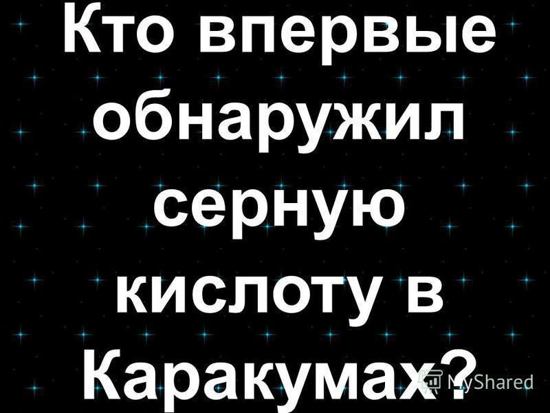 Кто впервые обнаружил серную кислоту в Каракумах?