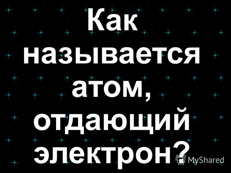 Как называется атом, отдающий электрон?