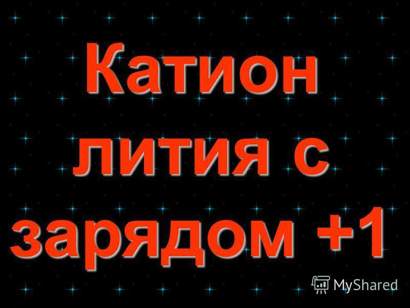 Катион лития с зарядом +1 Катион лития с зарядом +1