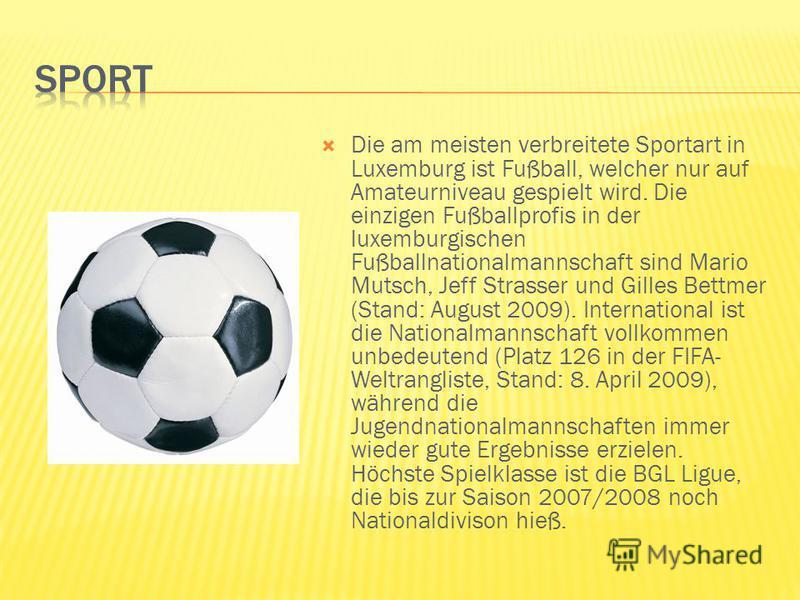 Die am meisten verbreitete Sportart in Luxemburg ist Fußball, welcher nur auf Amateurniveau gespielt wird. Die einzigen Fußballprofis in der luxemburgischen Fußballnationalmannschaft sind Mario Mutsch, Jeff Strasser und Gilles Bettmer (Stand: August