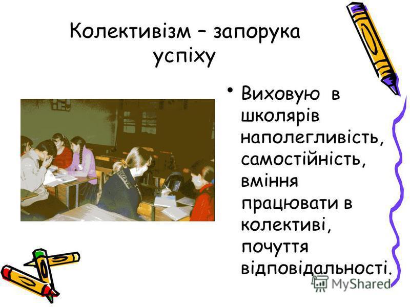 Колективізм – запорука успіху Виховую в школярів наполегливість, самостійність, вміння працювати в колективі, почуття відповідальності.