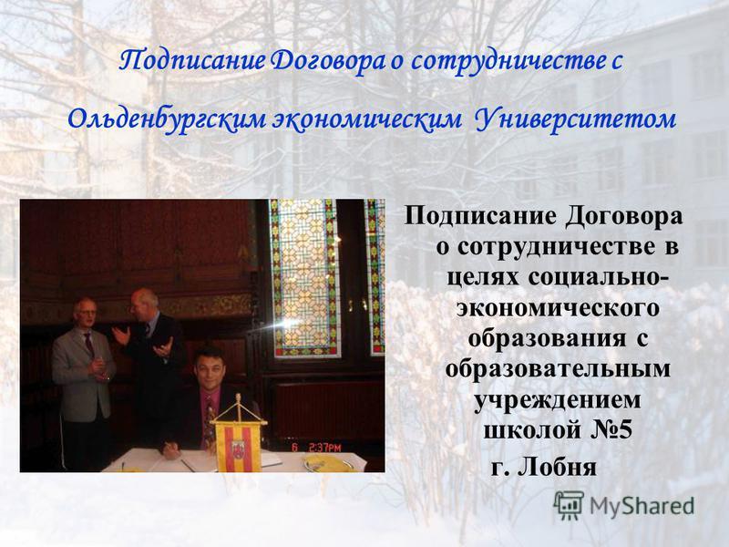 Подписание Договора о сотрудничестве с Ольденбургским экономическим Университетом Подписание Договора о сотрудничестве в целях социально- экономического образования с образовательным учреждением школой 5 г. Лобня