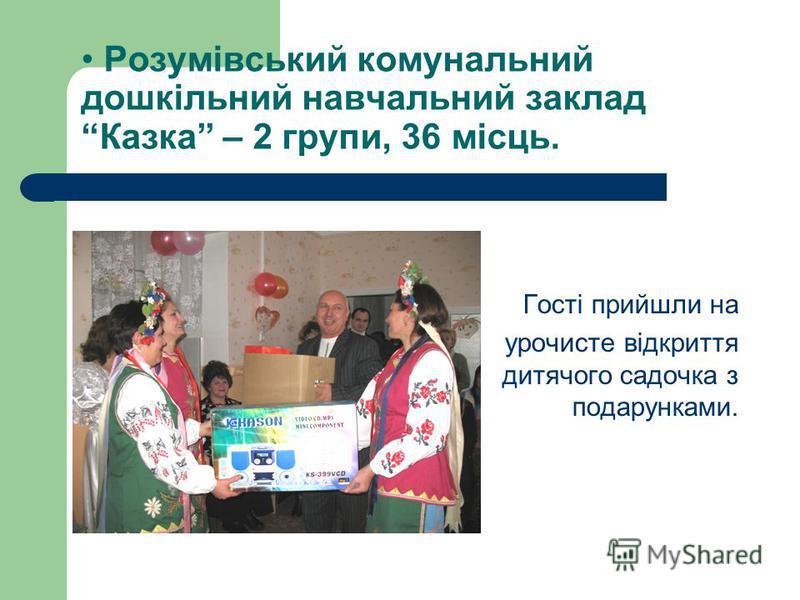 Розумівський комунальний дошкільний навчальний заклад Казка – 2 групи, 36 місць. Гості прийшли на урочисте відкриття дитячого садочка з подарунками.