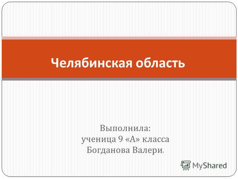 Выполнила : ученица 9 « А » класса Богданова Валери я Челябинская область