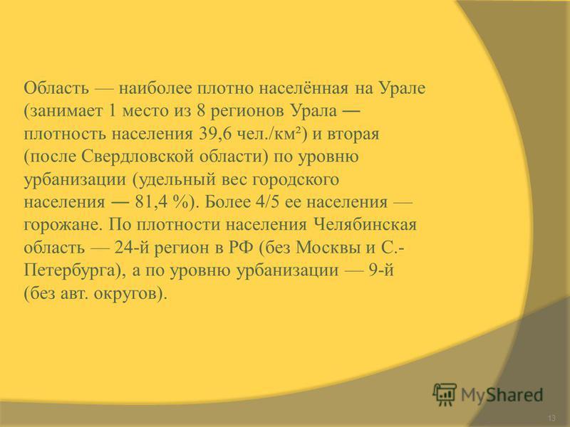 13 Область наиболее плотно населённая на Урале (занимает 1 место из 8 регионов Урала плотность населения 39,6 чел./км²) и вторая (после Свердловской области) по уровню урбанизации (удельный вес городского населения 81,4 %). Более 4/5 ее населения гор